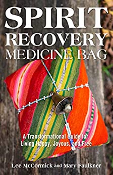 Spirit Recovery Medicine Bag: A Transformational Guide for Living Happy, Joyous, and Free by [Mary Faulkner, Lee McCormick]