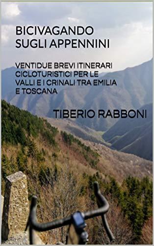 Bicivagando sugli Appennini: Ventidue brevi itinerari cicloturistici per le valli e i crinali tra Emilia e Toscana