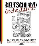 Deutschland dreht durch!: 70 Jahre Grundgesetz - Cartoons zur Lage der Nation