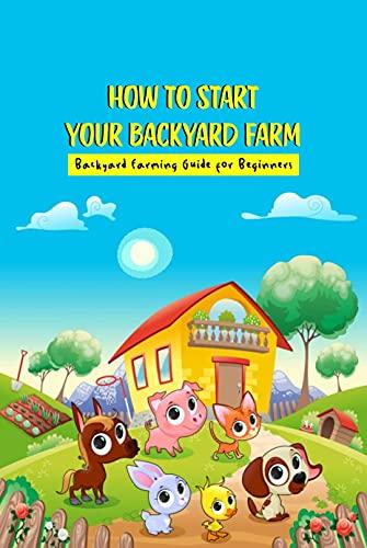 How To Start Your Backyard Farm: Backyard Farming Guide for Beginners: Backyard Farming Guide for Beginners (English Edition)
