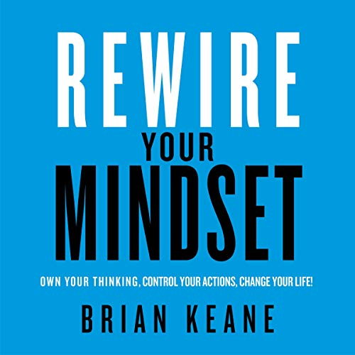 Rewire Your Mindset: Own Your Thinking, Control, Your Actions, Change Your Life!