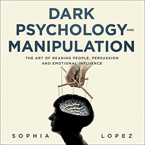 Dark Psychology and Manipulation: The Art of Reading People, Persuasion and Emotional Influence cover art