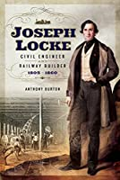 Joseph Locke: Civil Engineer and Railway Builder, 1805-1860