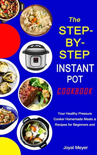 The STEP-BY-STEP INSTANT POT COOKBOOK: Your Healthy Pressure Cooker Homemade Meals & Recipes for Beginners and Advanced Users (English Edition)