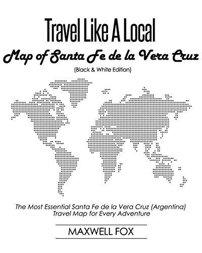 Travel Like a Local - Map of Santa Fe de la Vera Cruz (Black and White Edition): The Most Essential Santa Fe de la Vera Cruz (Argentina) Travel Map for Every Adventure [Idioma Inglés]