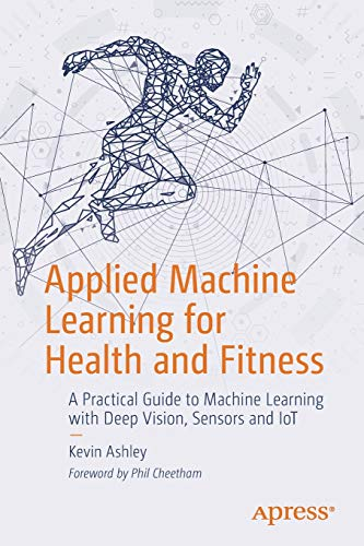 Compare Textbook Prices for Applied Machine Learning for Health and Fitness: A Practical Guide to Machine Learning with Deep Vision, Sensors and IoT 1st ed. Edition ISBN 9781484257715 by Ashley, Kevin