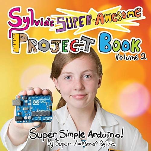 Sylvia\'s Super-Awesome Project Book: Super-Simple Arduino (Volume 2)