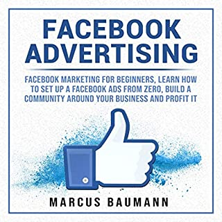 Facebook Advertising     Facebook Marketing for Beginners, Learn How to Set Up Facebook Ads from Zero, Build a Community Around Your Business and Profit It              By:                                                                                                                                 Marcus Baumann                               Narrated by:                                                                                                                                 Carlos P Mendoza                      Length: 1 hr and 1 min     Not rated yet     Overall 0.0