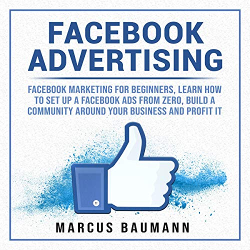 Facebook Advertising: Facebook Marketing for Beginners, Learn How to Set Up a Facebook Ads from Zero, Build a Community Around Your Business and Profit It audiobook cover art