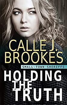 Holding the Truth (Small-Town Sheriffs Book 1) by [Calle J. Brookes]