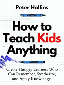 How to Teach Kids Anything: Create Hungry Learners Who can Remember, Synthesize, and Apply Knowledge (Learning how to Learn Book 16)