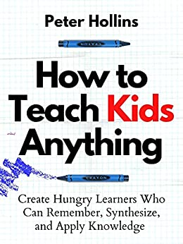 How to Teach Kids Anything: Create Hungry Learners Who can Remember, Synthesize, and Apply Knowledge (Learning how to Learn Book 16) by [Peter Hollins]