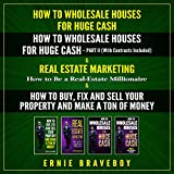 How to Wholesale Houses for Huge Cash, Part I and Part II. Real Estate Marketing (How to Be a Real Estate Millionaire) and How to Buy, Fix, and Sell Your Property and Make a Ton of Money. - Ernie Braveboy