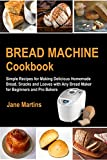 Bread Machine Cookbook: Simple Recipes for Making Delicious Homemade Bread, Snacks and Loaves with Any Bread Maker for Beginners and Pro Bakers