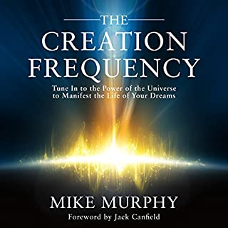 The Creation Frequency     Tune In to the Power of the Universe to Manifest the Life of Your Dreams              Written by:                                                                                                                                 Mike Murphy,                                                                                        Jack Canfield - foreword                               Narrated by:                                                                                                                                 Tom Parks                      Length: 4 hrs and 3 mins     51 ratings     Overall 4.5