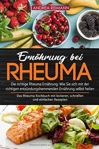 Ernährung bei Rheuma - Die richtige Rheuma Ernährung: Wie Sie sich mit der richtigen entzündungshemmenden Ernährung selbst heilen: Das Rheuma Kochbuch mit leckeren, schnellen und einfachen Rezepten