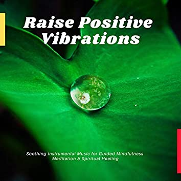 Raise Positive Vibrations - Soothing Instrumental Music For Guided Mindfulness Meditation & Spiritual Healing