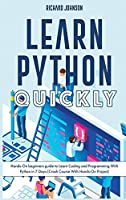 Learn Python Quickly: Hands-On beginners guide to Learn Coding and Programming With Python in 7 Days (Crash Course With Hands-On Project)