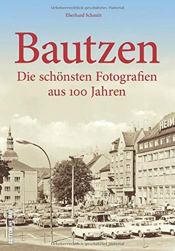 Bautzen. Die schönsten Fotografien aus 100 Jahren. Mit Eberhard Schmitt das alte Bautzen entdecken und am Alltagsleben der einstigen Bewohner teilhaben. (Sutton Archivbilder)