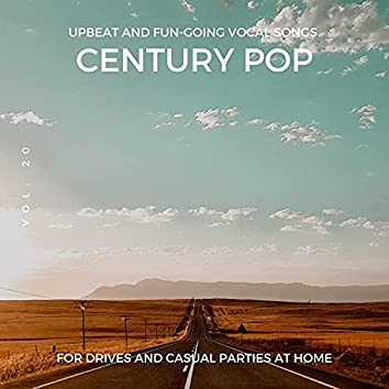 Century Pop - Upbeat And Fun-Going Vocal Songs For Drives And Casual Parties At Home, Vol. 20