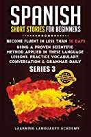 Spanish Short Stories for Beginners: : Become Fluent in Less Than 30 Days Using a Proven Scientific Method Applied in These Language Lessons. Practice Vocabulary, Conversation & Grammar Daily (Serie 3) (Learning Spanish with Stories)