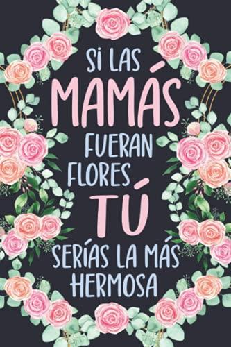 Si Las Mamás Fueran Flores Tú Serías La Más Hermosa: Cuaderno para Mama | Regalo Para Dia de la Madre | Regalo Sorpresa Para Mama Cumpleaños, Navidad