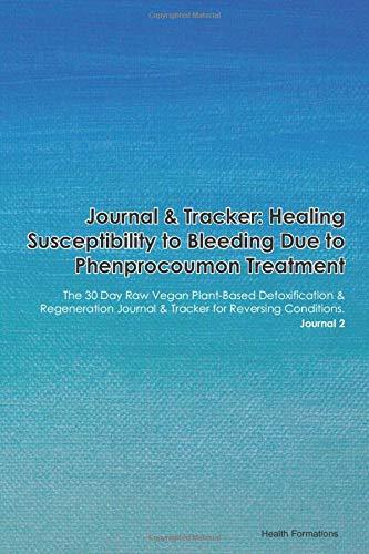 Journal & Tracker: Healing Susceptibility to Bleeding Due to Phenprocoumon Treatment: The 30 Day Raw Vegan Plant-Based Detoxification & Regeneration ... & Tracker for Reversing Conditions. Journal 2