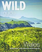 Wild Guide Wales: Hidden Places, Great Adventures and the Good Life (Wild Guides)