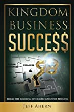 Kingdom Business Success: Bring The Kingdom Of Heaven Into Your Business