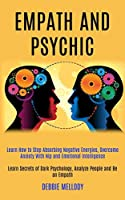 Empath and Psychic: Learn How to Stop Absorbing Negative Energies, Overcome Anxiety With Nlp and Emotional Intelligence (Learn Secrets of Dark Psychology, Analyze People and Be an Empath)