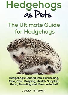 Hedgehogs as Pets: Hedgehogs General Info, Purchasing, Care, Cost, Keeping, Health, Supplies, Food, Breeding and More Included! The Ultimate Guide for Hedgehogs
