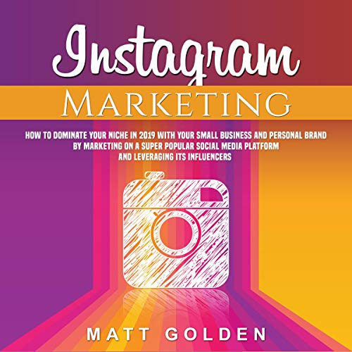 Instagram Marketing: How to Dominate Your Niche in 2019 with Your Small Business and Personal Brand by Marketing on a Super Popular Social Media Platform and Leveraging its Influencers cover art