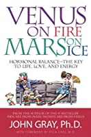 Venus on Fire, Mars on Ice: Hormonal Balance-The Key to Life, Love and Energy