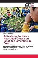 Actividades Lúdicas y Motricidad Gruesa en Niños con Símdrome de Down: Actividades Lúdicas para el Desarrollo de la Motricidad Gruesa en Niños con Símdrome de Down