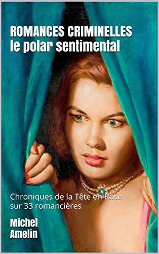 ROMANCES CRIMINELLES le polar sentimental: Chroniques de la Tête en Rose 33 romancières sur le grill (French Edition)