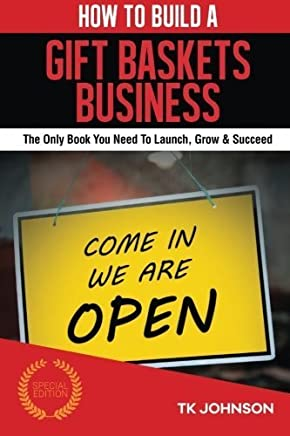 How To Build A Gift Baskets Business (Special Edition): The Only Book You Need To Launch, Grow & Succeed by T K Johnson (2016-01-15)