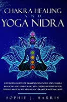Chakra Healing and Yoga Nidra: A Beginners Guide for Awaken Inner Energy and Chakra Balancing and Unblocking with Guided Meditations for Deep Relaxation, Self Healing and Transformational Sleep