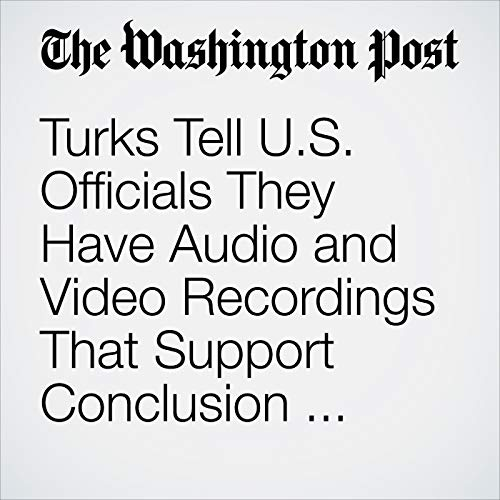 Turks Tell U.S. Officials They Have Audio and Video Recordings That Support Conclusion Khashoggi Was Killed audiobook cover art