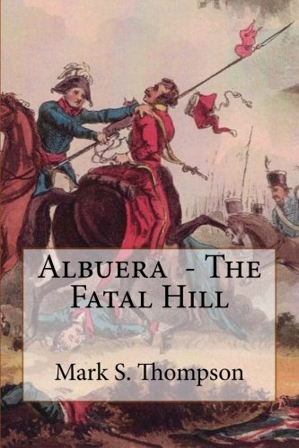 Albuera. The Fatal Hill: The Allied Campaign in Southern Spain in 1811 and the Battle of Albuera.