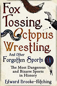 Fox Tossing, Octopus Wrestling and Other Forgotten Sports by [Edward Brooke-Hitching]