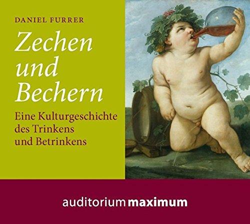 Zechen und Bechern: Eine Kulturgeschichte des Trinkens und Betrinkens