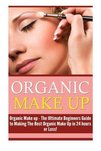 Organic Makeup: The Ultimate Beginner's Guide to Making the Best Homemade Organic Makeup Recipes in 24 hours or Less! (Organic Makeup - Makeup Recipes ... Beauty - Natural Makeup - Makeup - Body Care)