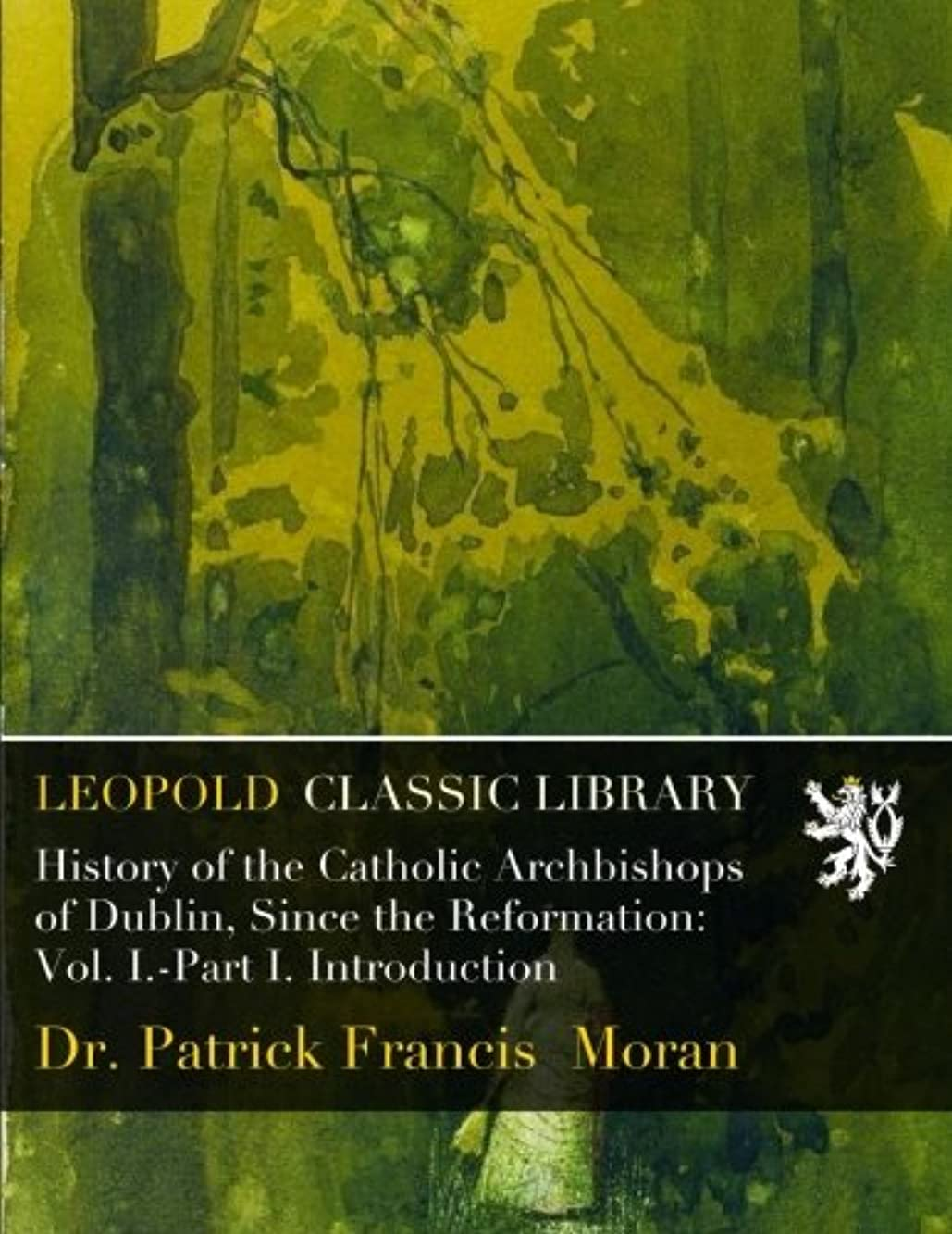 海岸病者置換History of the Catholic Archbishops of Dublin, Since the Reformation: Vol. I.-Part I. Introduction
