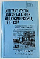 Military System and Social Life in Old Regime Prussia, 1713-1807: The Beginnings of the Social Militarization of Prusso-German Society (Studies in German Histories)