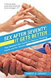 Sex After Seventy: It Gets Better: The Detailed Sex Guide for Mature Thinking Adults and for Seniors