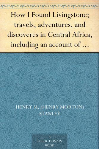 How I Found Livingstone; travels, adventures, and discoveres in Central Africa,...
