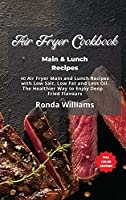 Air Fryer Cookbook Main and Lunch Recipes: 40 Air Fryer Main and Lunch Recipes with Low Salt, Low Fat and Less Oil. The Healthier Way to Enjoy Deep-Fried Flavours