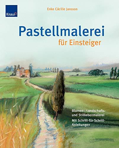 Pastellmalerei für Einsteiger: Blumen-, Landschafts- und Stilleben Mit Schritt-für-Schritt-Anleitungen