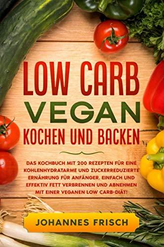 Low Carb Vegan kochen und backen: Das Kochbuch mit 200 Rezepten für eine kohlenhydratarme Ernährung für Anfänger. Einfach und effektiv Fett verbrennen und abnehmen mit einer veganen Low Carb-Diät!
