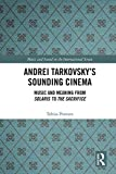 Andrei Tarkovsky s Sounding Cinema: Music and Meaning from Solaris to The Sacrifice (Music and Sound on the International Screen)